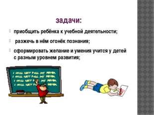 задачи: приобщить ребёнка к учебной деятельности; разжечь в нём огонёк познан