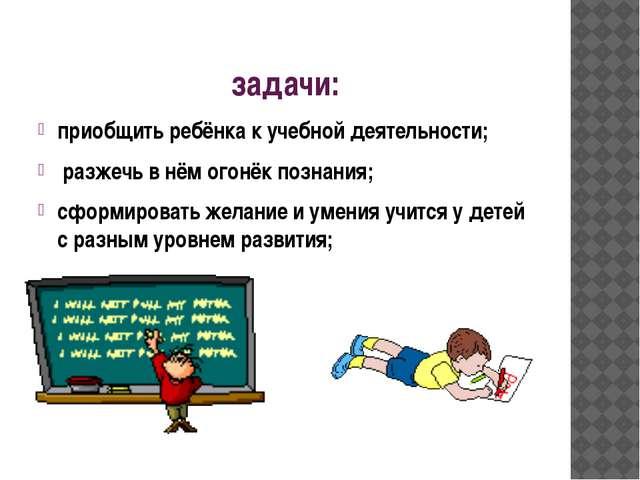 задачи: приобщить ребёнка к учебной деятельности; разжечь в нём огонёк познан...