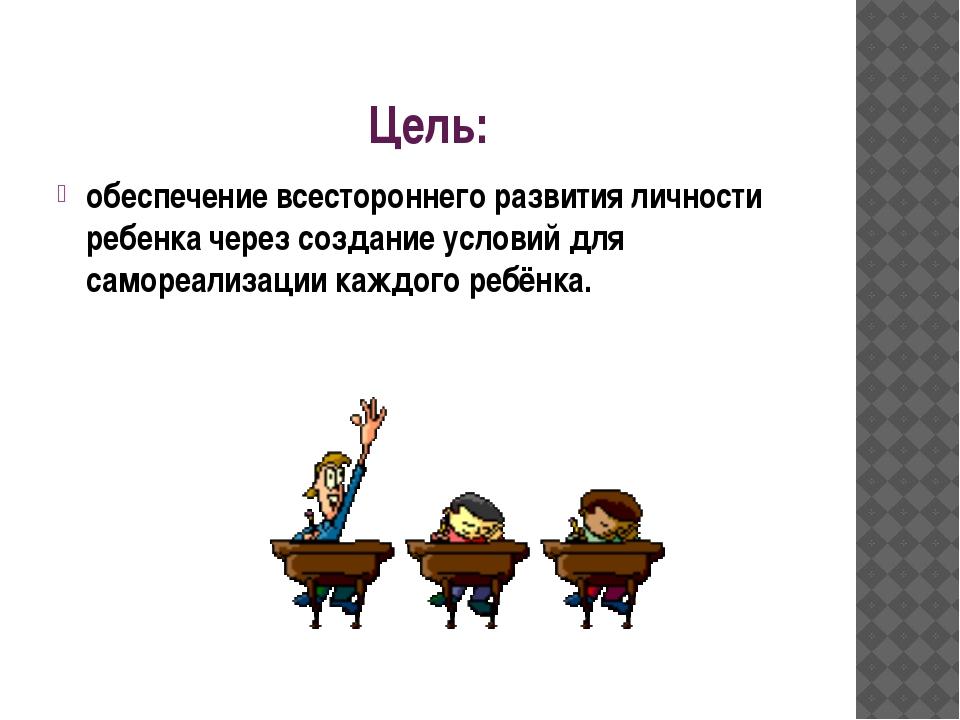 Цель: обеспечение всестороннего развития личности ребенка через создание усло...