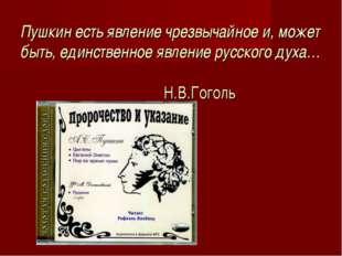 Пушкин есть явление чрезвычайное и, может быть, единственное явление русского