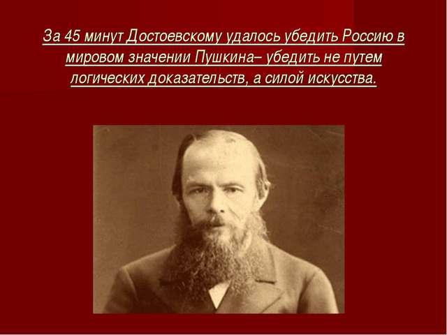 За 45 минут Достоевскому удалось убедить Россию в мировом значении Пушкина– у...