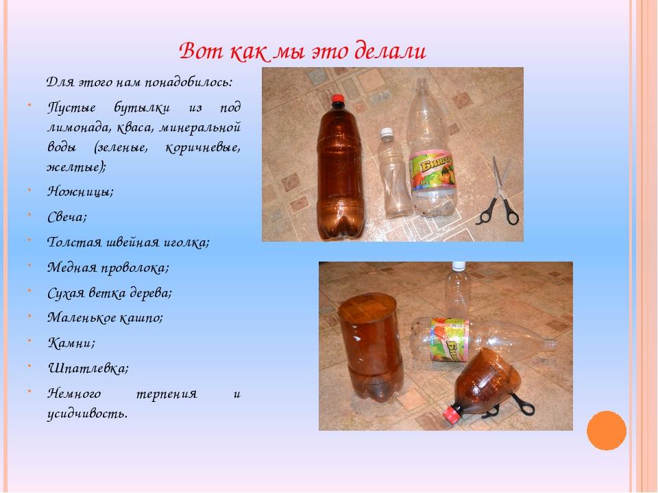 Для этого нам понадобилось: Пустые бутылки из под лимонада, кваса, минеральн...
