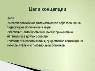 Цели : -вывести российское математическое образование на лидирующее положение