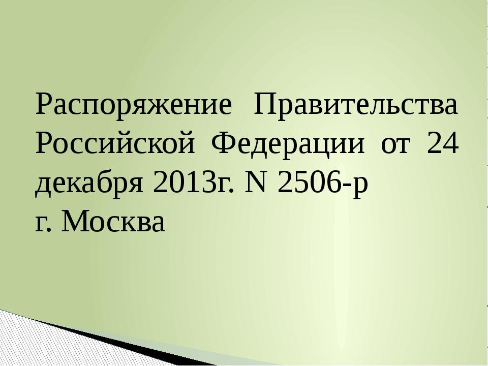 Распоряжение Правительства Российской Федерации от 24 декабря 2013г. N 2506-р...