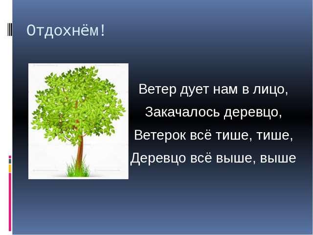 Отдохнём! Ветер дует нам в лицо, Закачалось деревцо, Ветерок всё тише, тише,...