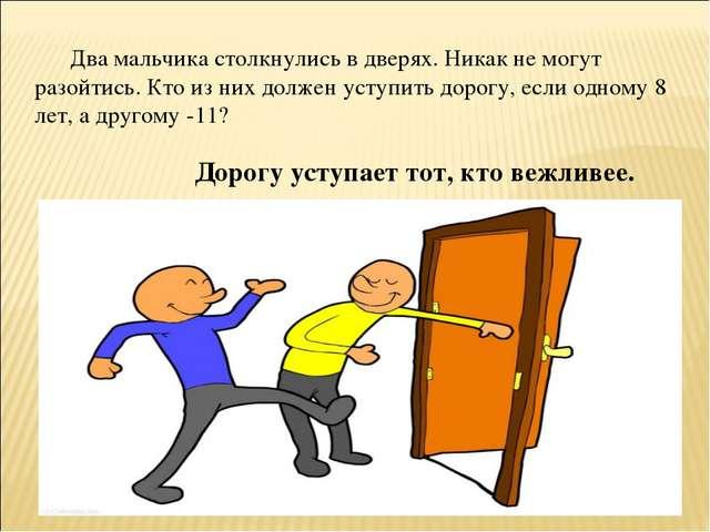 Два мальчика столкнулись в дверях. Никак не могут разойтись. Кто из них долж...