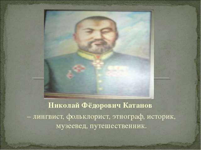 Николай Фёдорович Катанов – лингвист, фольклорист, этнограф, историк, музеев...
