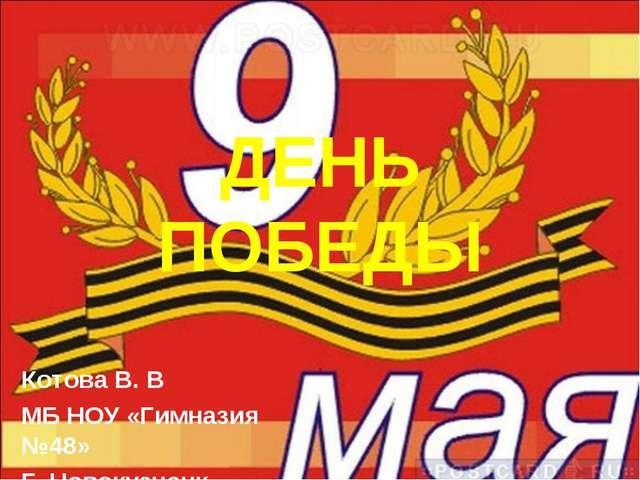 ДЕНЬ ПОБЕДЫ Котова В. В МБ НОУ «Гимназия №48» Г. Новокузнецк