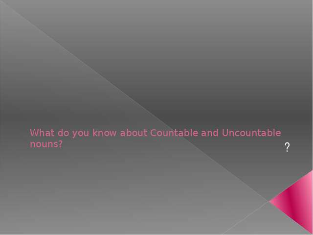 What do you know about Countable and Uncountable nouns? ?