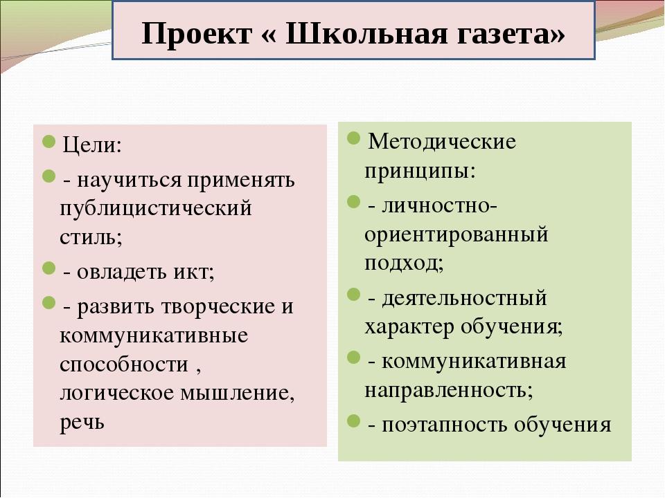 Проект « Школьная газета» Цели: - научиться применять публицистический стиль;...