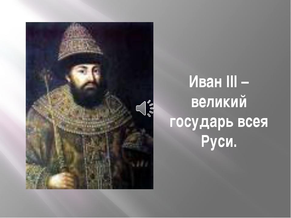 Иван III – великий государь всея Руси.