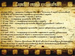12 мар. 1962 г. - приказом Главкома ВВС № 67 зачислена в отряд космонавтов ЦП