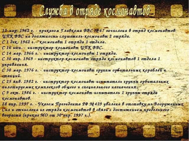 12 мар. 1962 г. - приказом Главкома ВВС № 67 зачислена в отряд космонавтов ЦП...