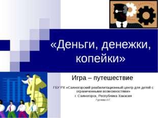 «Деньги, денежки, копейки» Игра – путешествие ГБУ РХ «Саяногорский реабилитац