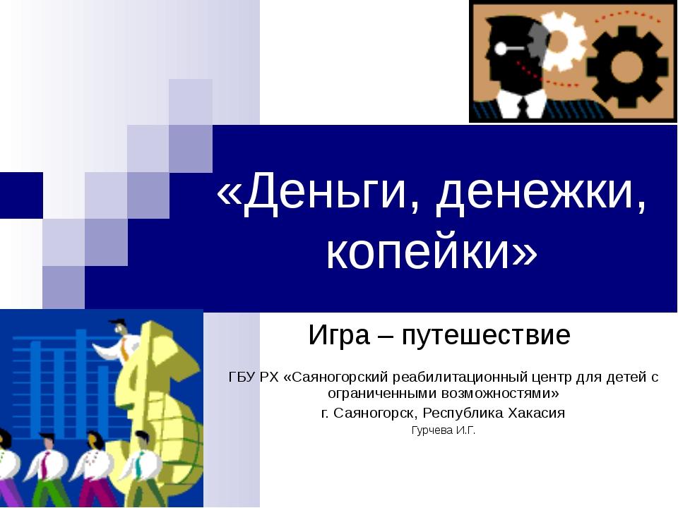 «Деньги, денежки, копейки» Игра – путешествие ГБУ РХ «Саяногорский реабилитац...
