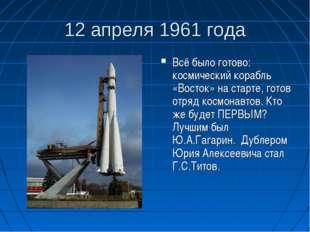 12 апреля 1961 года Всё было готово: космический корабль «Восток» на старте,
