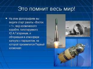 Это помнит весь мир! На этих фотографиях вы видите старт ракеты «Восток – 1»,
