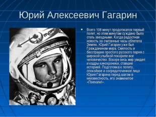 Юрий Алексеевич Гагарин Всего 108 минут продолжался первый полет, но этим мин