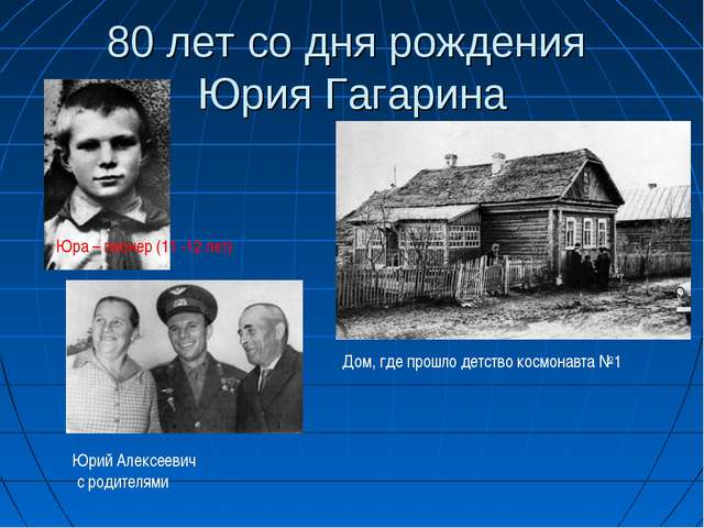 80 лет со дня рождения Юрия Гагарина Юра – пионер (11 -12 лет) Дом, где прошл...