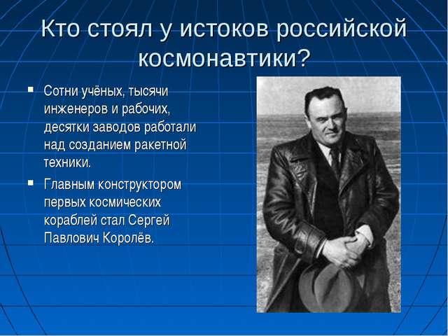 Кто стоял у истоков российской космонавтики? Сотни учёных, тысячи инженеров и...