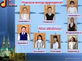 Учиться всегда пригодится! Мои звёздочки Ковалёва А. Пименов А. Назарова А.