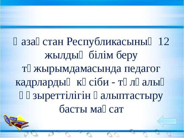 Қазақстан Республикасының 12 жылдық білім беру тұжырымдамасында педагог кадрл...