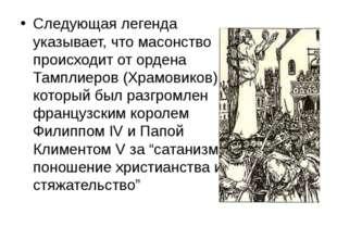 Следующая легенда указывает, что масонство происходит от ордена Тамплиеров (