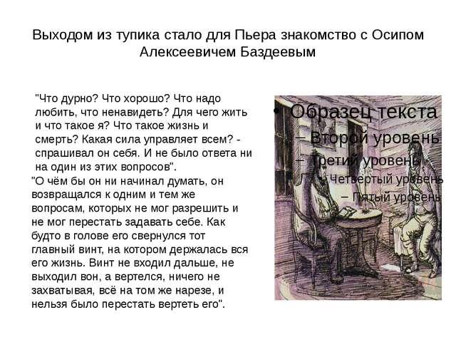 Выходом из тупика стало для Пьера знакомство с Осипом Алексеевичем Баздеевым...
