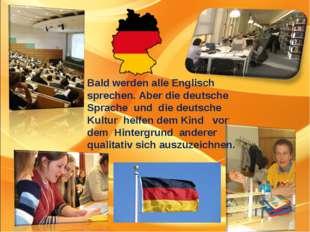 Bald werden alle Englisch sprechen. Aber die deutsche Sprache und die deutsch
