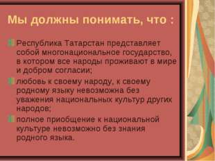 Мы должны понимать, что : Республика Татарстан представляет собой многонацион