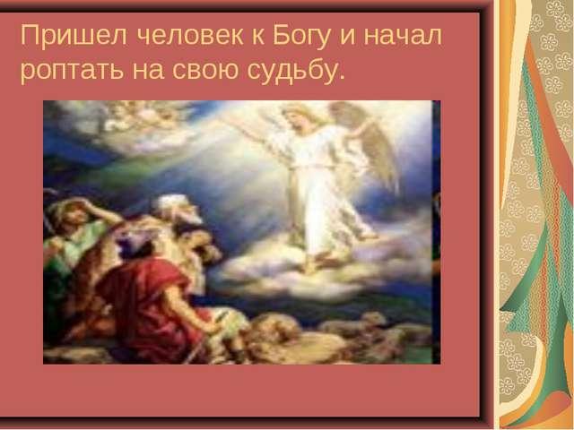 Пришел человек к Богу и начал роптать на свою судьбу.