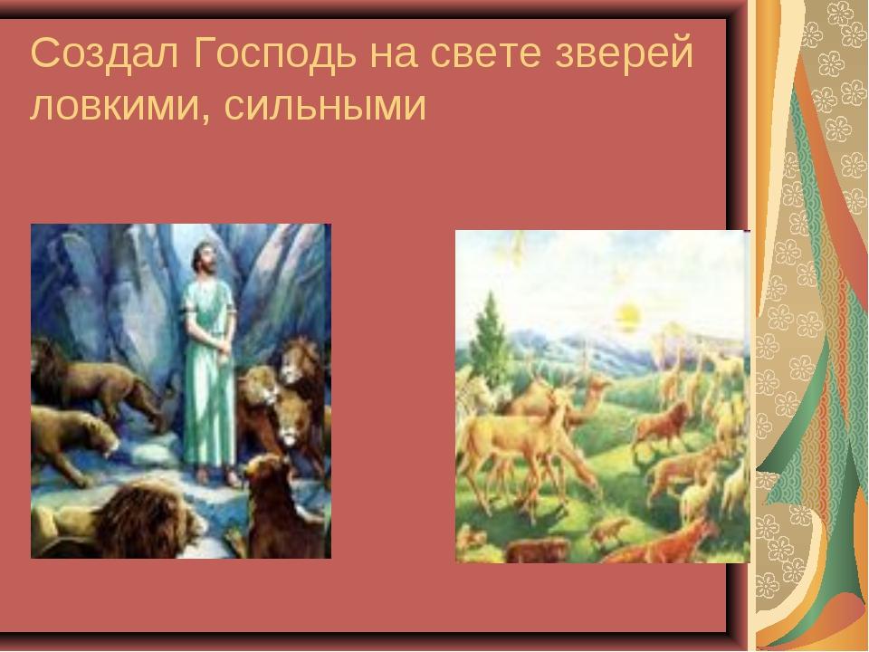 Создал Господь на свете зверей ловкими, сильными