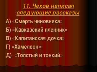 11. Чехов написал следующие рассказы А) «Смерть чиновника» Б) «Кавказский пле