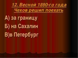 12. Весной 1890-го года Чехов решил поехать А) за границу Б) на Сахалин В)в П