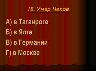 18. Умер Чехов А) в Таганроге Б) в Ялте В) в Германии Г) в Москве