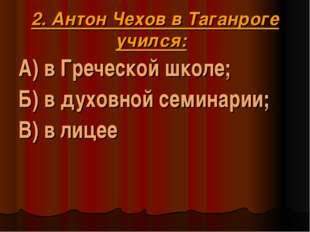 2. Антон Чехов в Таганроге учился: А) в Греческой школе; Б) в духовной семина