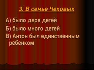 3. В семье Чеховых А) было двое детей Б) было много детей В) Антон был единст