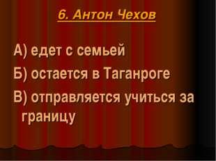6. Антон Чехов А) едет с семьей Б) остается в Таганроге В) отправляется учит
