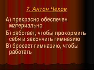 7. Антон Чехов А) прекрасно обеспечен материально Б) работает, чтобы прокорми
