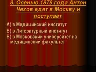 8. Осенью 1879 года Антон Чехов едет в Москву и поступает А) в Медицинский ин