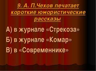 9. А. П.Чехов печатает короткие юмористические рассказы А) в журнале «Стреко