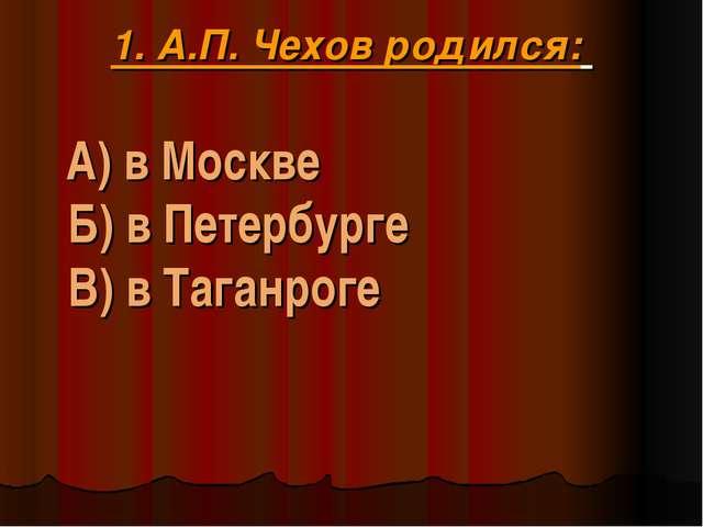 1. А.П. Чехов родился: А) в Москве Б) в Петербурге В) в Таганроге
