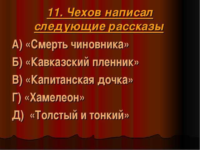 11. Чехов написал следующие рассказы А) «Смерть чиновника» Б) «Кавказский пле...