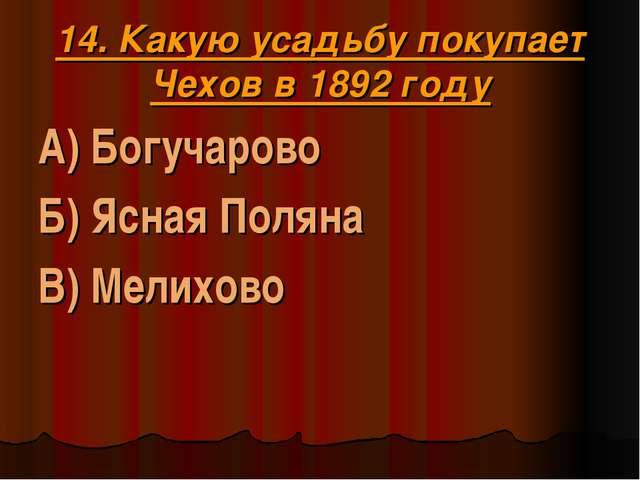 14. Какую усадьбу покупает Чехов в 1892 году А) Богучарово Б) Ясная Поляна В)...