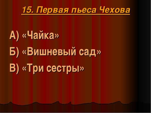 15. Первая пьеса Чехова А) «Чайка» Б) «Вишневый сад» В) «Три сестры»