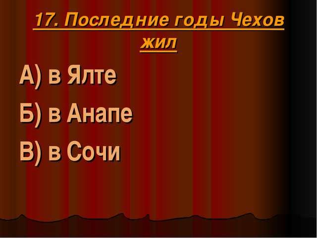 17. Последние годы Чехов жил А) в Ялте Б) в Анапе В) в Сочи