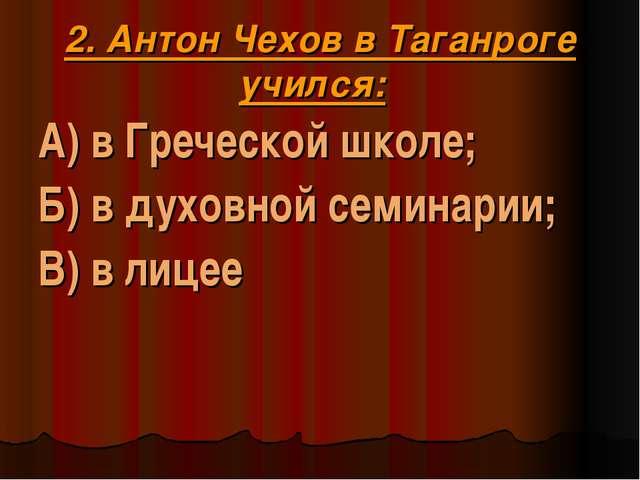 2. Антон Чехов в Таганроге учился: А) в Греческой школе; Б) в духовной семина...