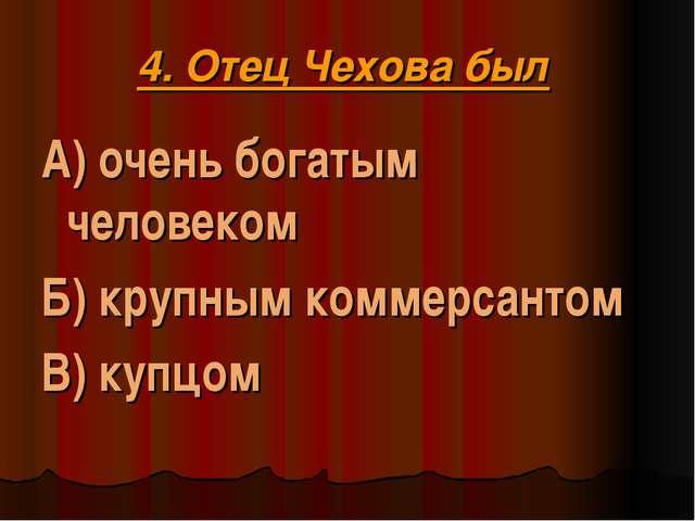 4. Отец Чехова был А) очень богатым человеком Б) крупным коммерсантом В) купцом