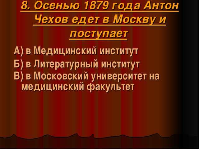 8. Осенью 1879 года Антон Чехов едет в Москву и поступает А) в Медицинский ин...