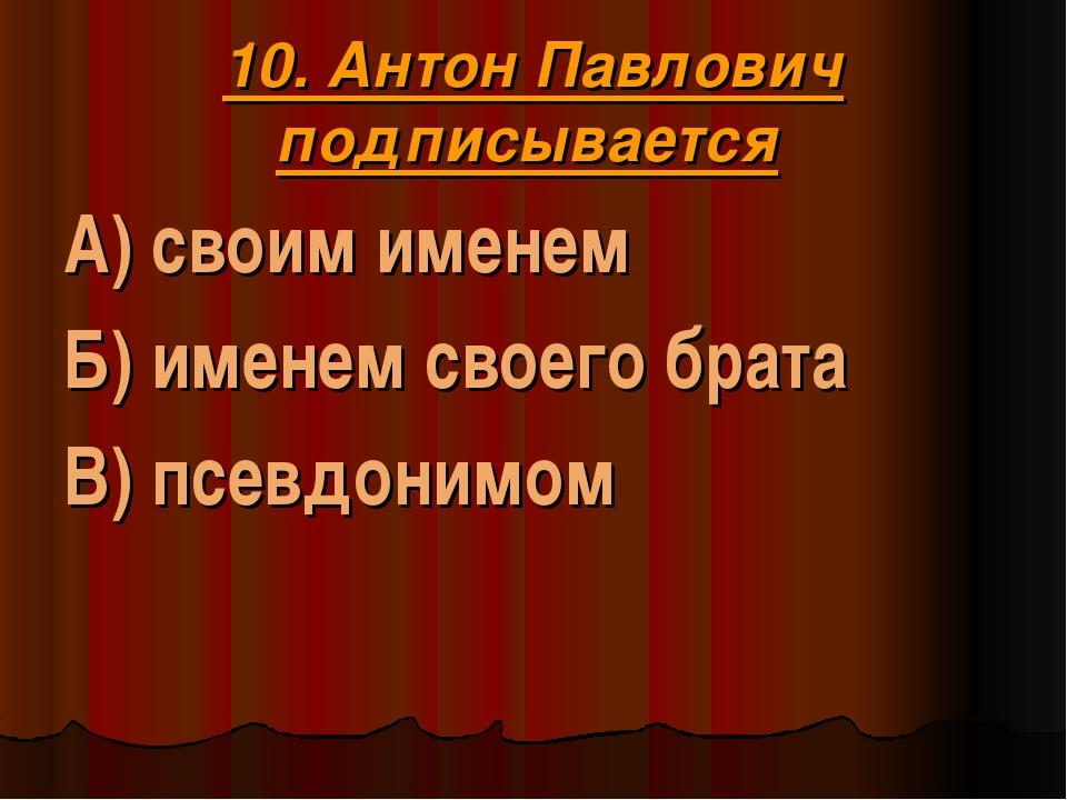 10. Антон Павлович подписывается А) своим именем Б) именем своего брата В) пс...